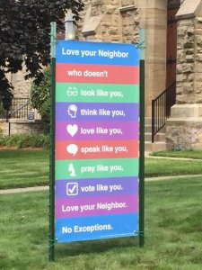 Love your neighbor who doesn't: look like you, think like you, love like you, speak like you, pray like you, vote like you. Love your neighbor. No exceptions.
